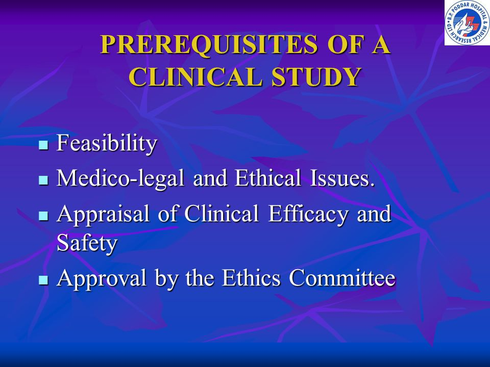 PREREQUISITES OF A CLINICAL STUDY Feasibility Feasibility Medico-legal and Ethical Issues. Medico-legal and Ethical Issues. Appraisal of Clinical Effi