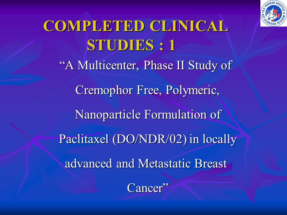 "COMPLETED CLINICAL STUDIES : 1 COMPLETED CLINICAL STUDIES : 1 ""A Multicenter, Phase II Study of Cremophor Free, Polymeric, Nanoparticle Formulation of"