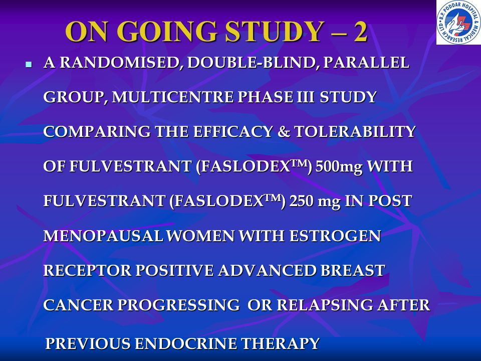 ON GOING STUDY – 2 A RANDOMISED, DOUBLE-BLIND, PARALLEL GROUP, MULTICENTRE PHASE III STUDY COMPARING THE EFFICACY & TOLERABILITY OF FULVESTRANT (FASLO