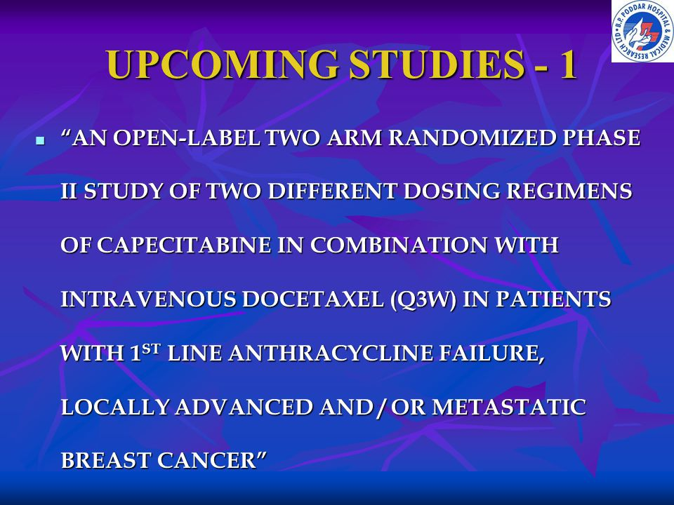 "UPCOMING STUDIES - 1 UPCOMING STUDIES - 1 ""AN OPEN-LABEL TWO ARM RANDOMIZED PHASE II STUDY OF TWO DIFFERENT DOSING REGIMENS OF CAPECITABINE IN COMBINA"