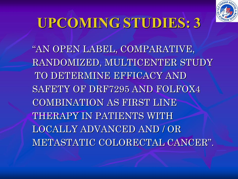 "UPCOMING STUDIES: 3 ""AN OPEN LABEL, COMPARATIVE, RANDOMIZED, MULTICENTER STUDY TO DETERMINE EFFICACY AND TO DETERMINE EFFICACY AND SAFETY OF DRF7295 A"