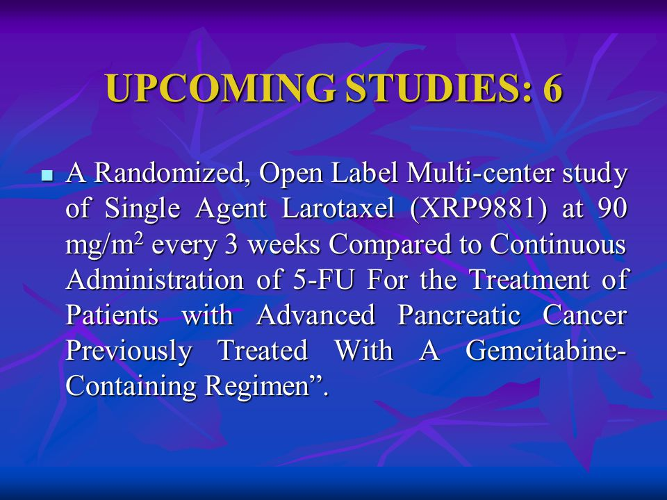 UPCOMING STUDIES: 6 A Randomized, Open Label Multi-center study of Single Agent Larotaxel (XRP9881) at 90 mg/m 2 every 3 weeks Compared to Continuous