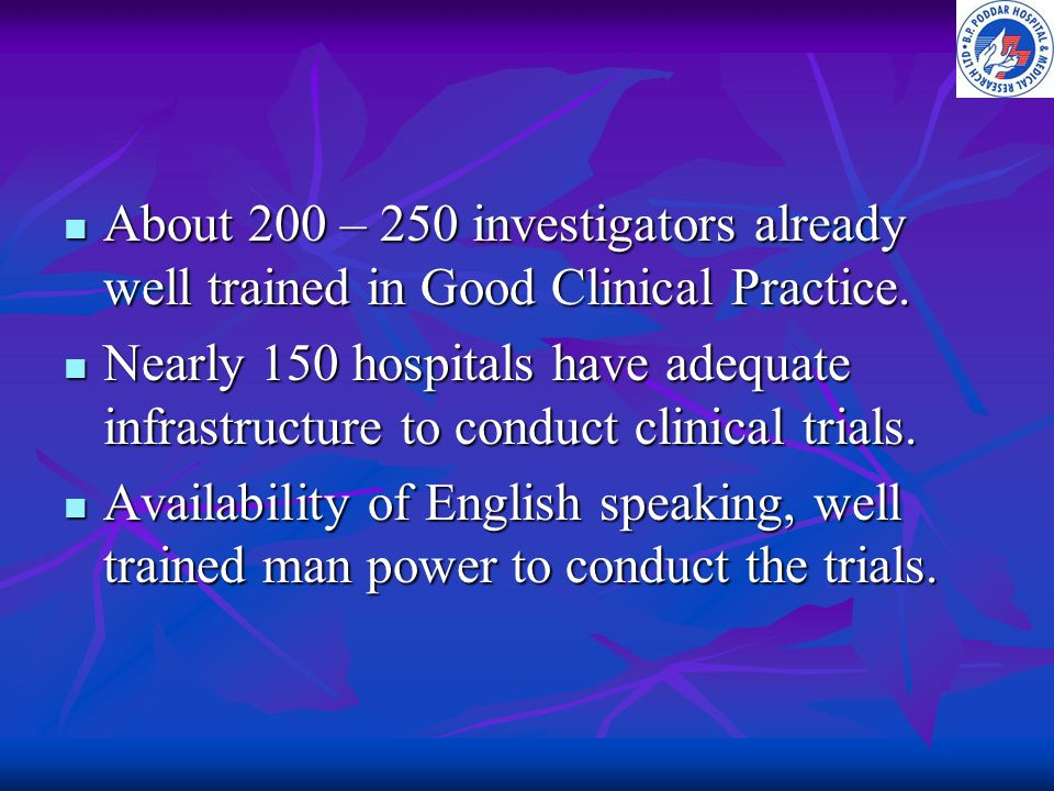 About 200 – 250 investigators already well trained in Good Clinical Practice. About 200 – 250 investigators already well trained in Good Clinical Prac