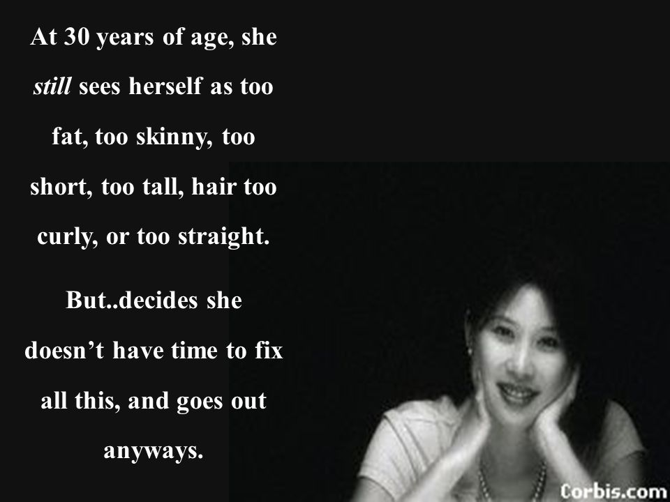 At 30 years of age, she still sees herself as too fat, too skinny, too short, too tall, hair too curly, or too straight.