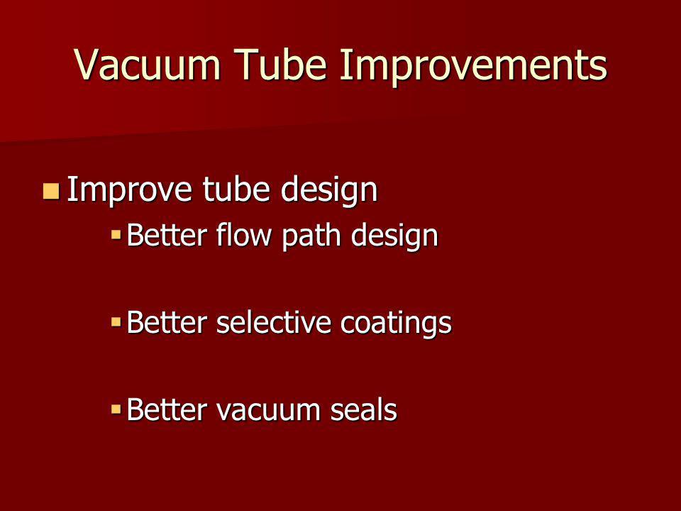 Vacuum Tube Improvements Improve tube design Improve tube design  Better flow path design  Better selective coatings  Better vacuum seals