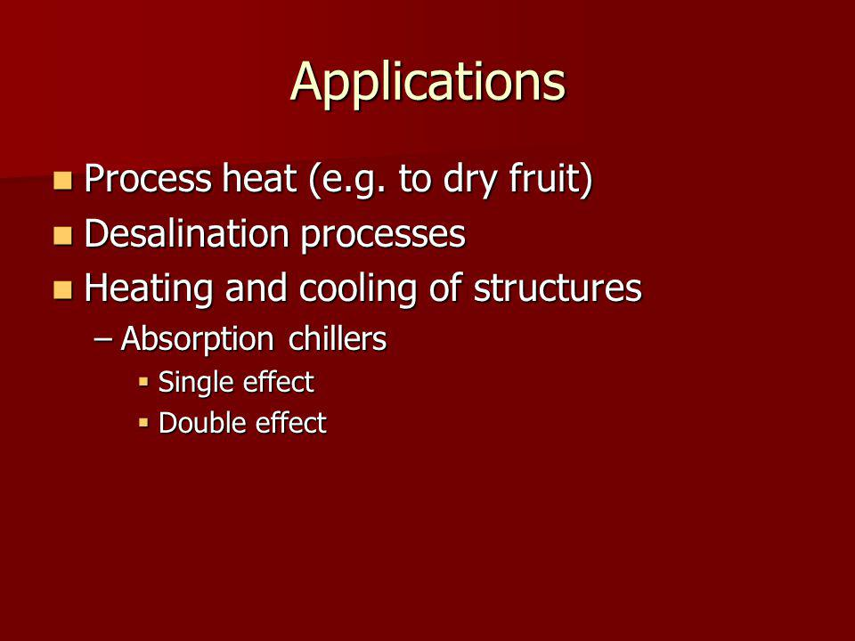 Applications Process heat (e.g. to dry fruit) Process heat (e.g. to dry fruit) Desalination processes Desalination processes Heating and cooling of st