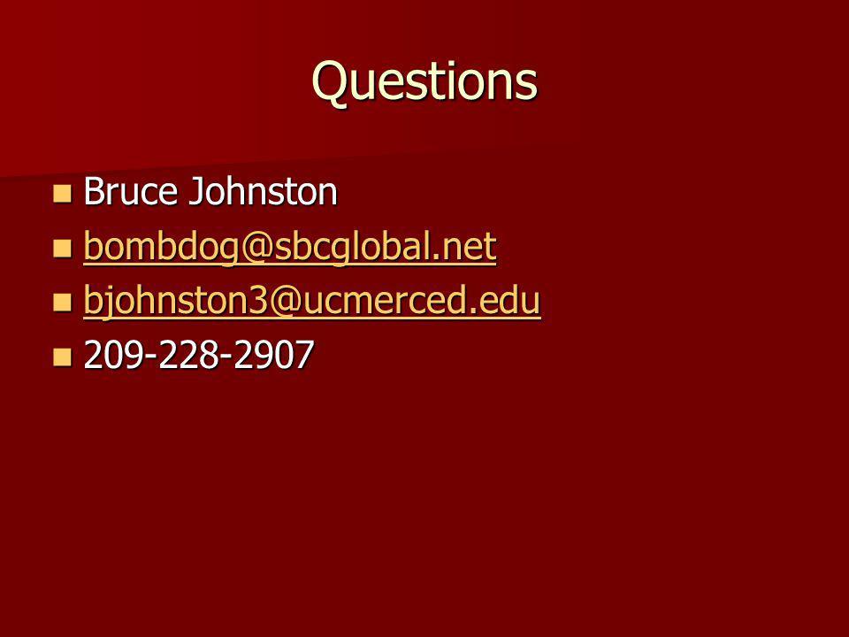 Questions Bruce Johnston Bruce Johnston bombdog@sbcglobal.net bombdog@sbcglobal.net bombdog@sbcglobal.net bjohnston3@ucmerced.edu bjohnston3@ucmerced.