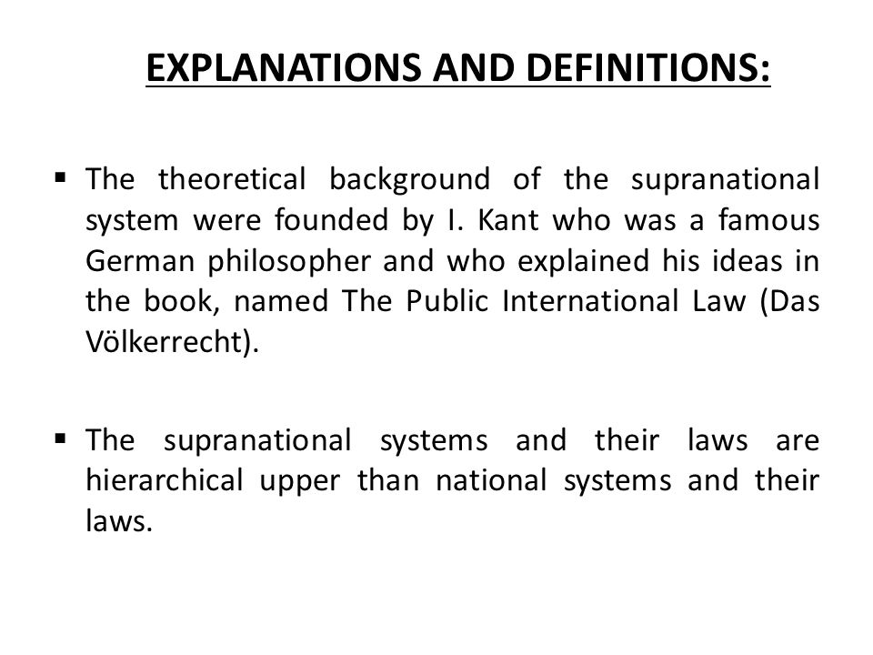 EXPLANATIONS AND DEFINITIONS:  The theoretical background of the supranational system were founded by I. Kant who was a famous German philosopher and