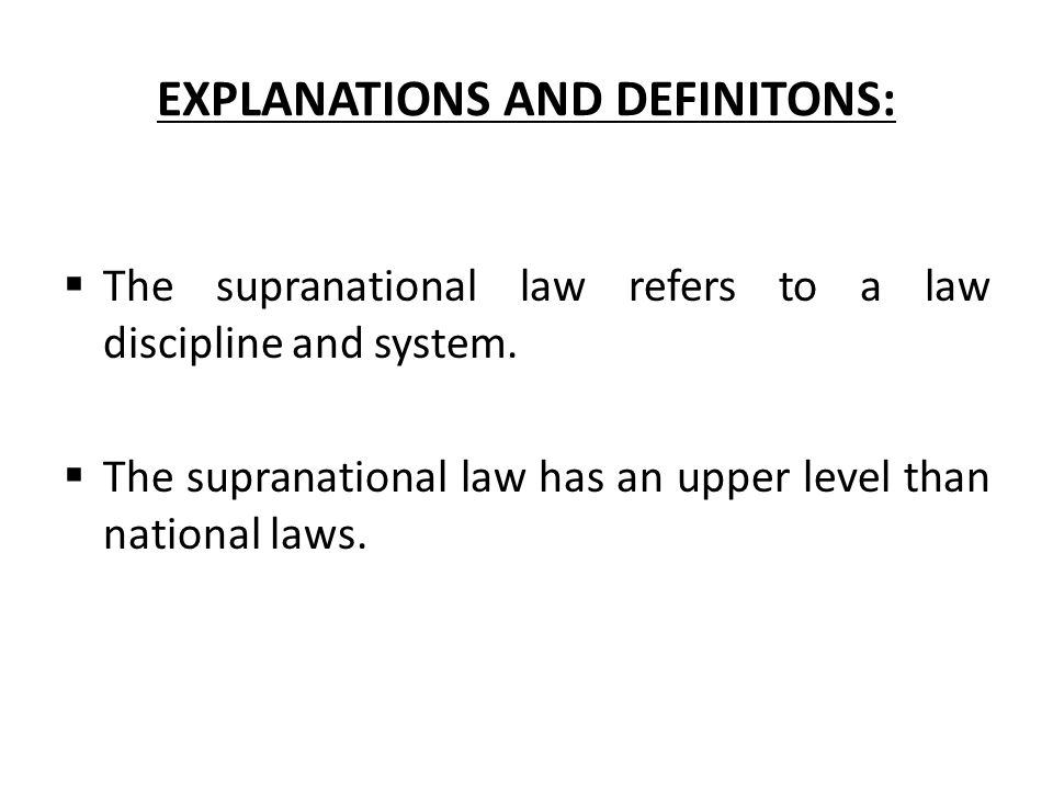 EXPLANATIONS AND DEFINITONS:  The supranational law refers to a law discipline and system.  The supranational law has an upper level than national l