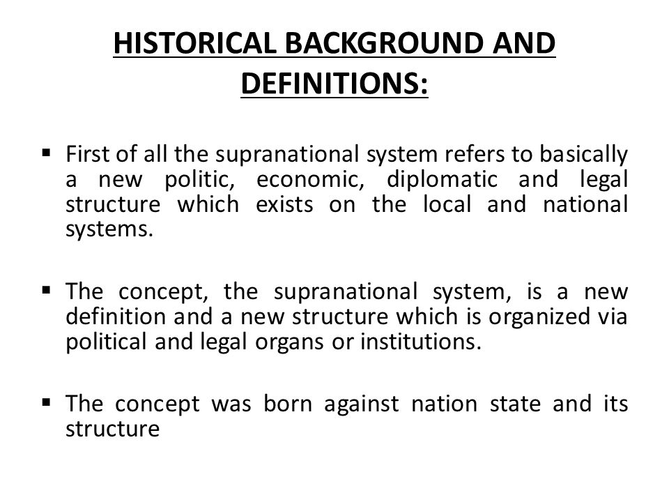 HISTORICAL BACKGROUND AND DEFINITIONS:  First of all the supranational system refers to basically a new politic, economic, diplomatic and legal structure which exists on the local and national systems.