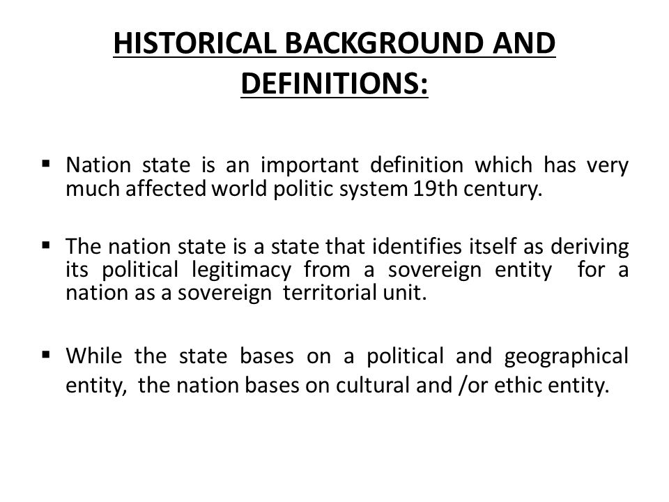 HISTORICAL BACKGROUND AND DEFINITIONS:  Nation state is an important definition which has very much affected world politic system 19th century.
