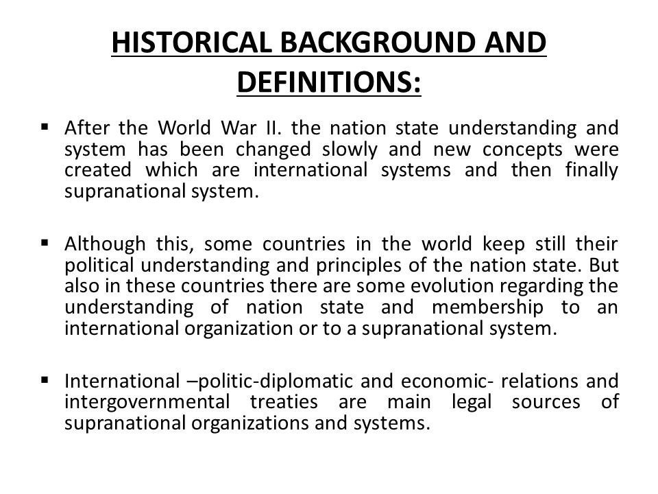 HISTORICAL BACKGROUND AND DEFINITIONS:  After the World War II. the nation state understanding and system has been changed slowly and new concepts we