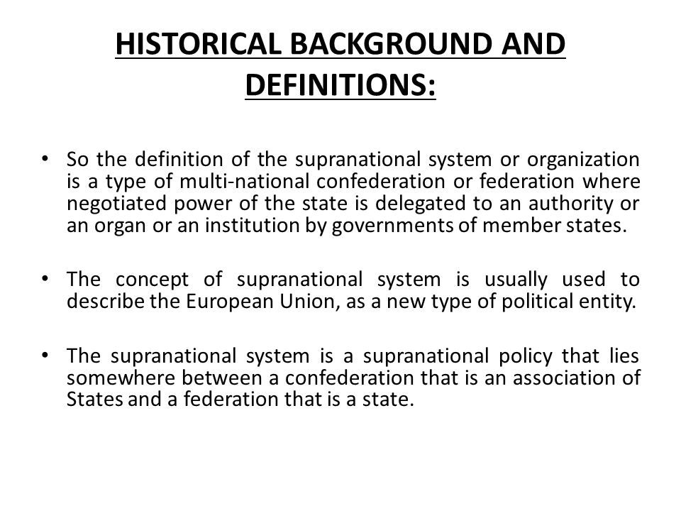 HISTORICAL BACKGROUND AND DEFINITIONS: So the definition of the supranational system or organization is a type of multi-national confederation or fede