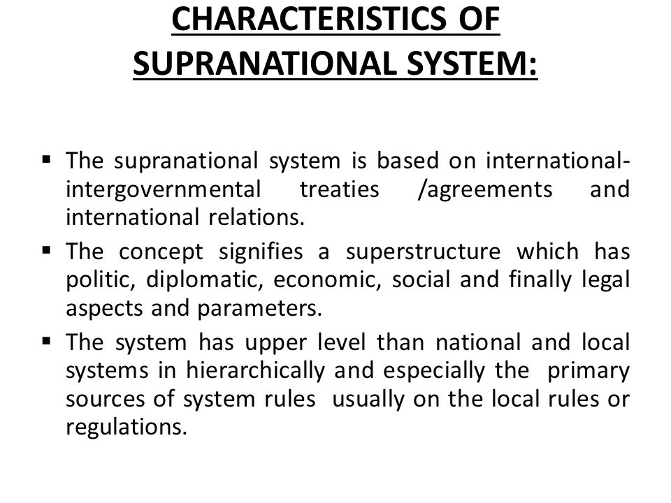 CHARACTERISTICS OF SUPRANATIONAL SYSTEM:  The supranational system is based on international- intergovernmental treaties /agreements and internationa