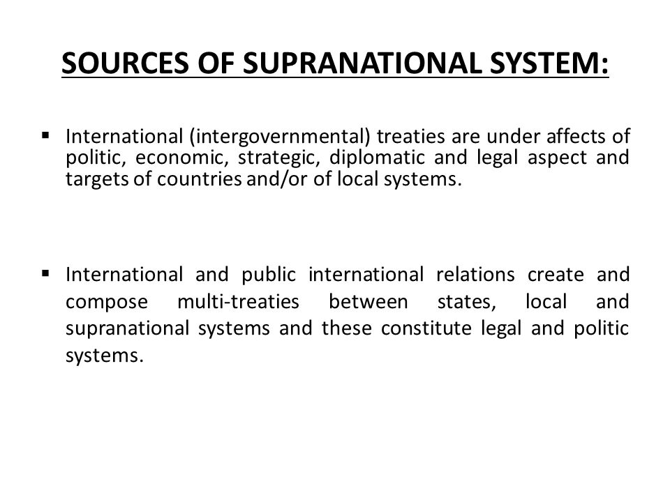SOURCES OF SUPRANATIONAL SYSTEM:  International (intergovernmental) treaties are under affects of politic, economic, strategic, diplomatic and legal aspect and targets of countries and/or of local systems.
