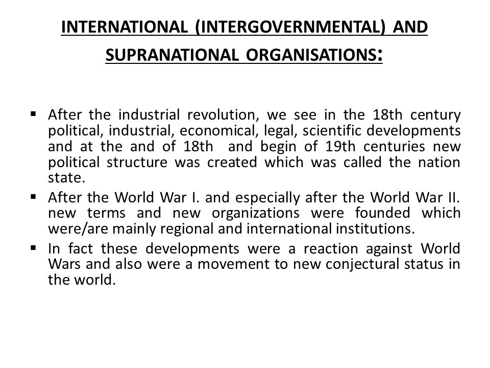 INTERNATIONAL (INTERGOVERNMENTAL) AND SUPRANATIONAL ORGANISATIONS :  After the industrial revolution, we see in the 18th century political, industria