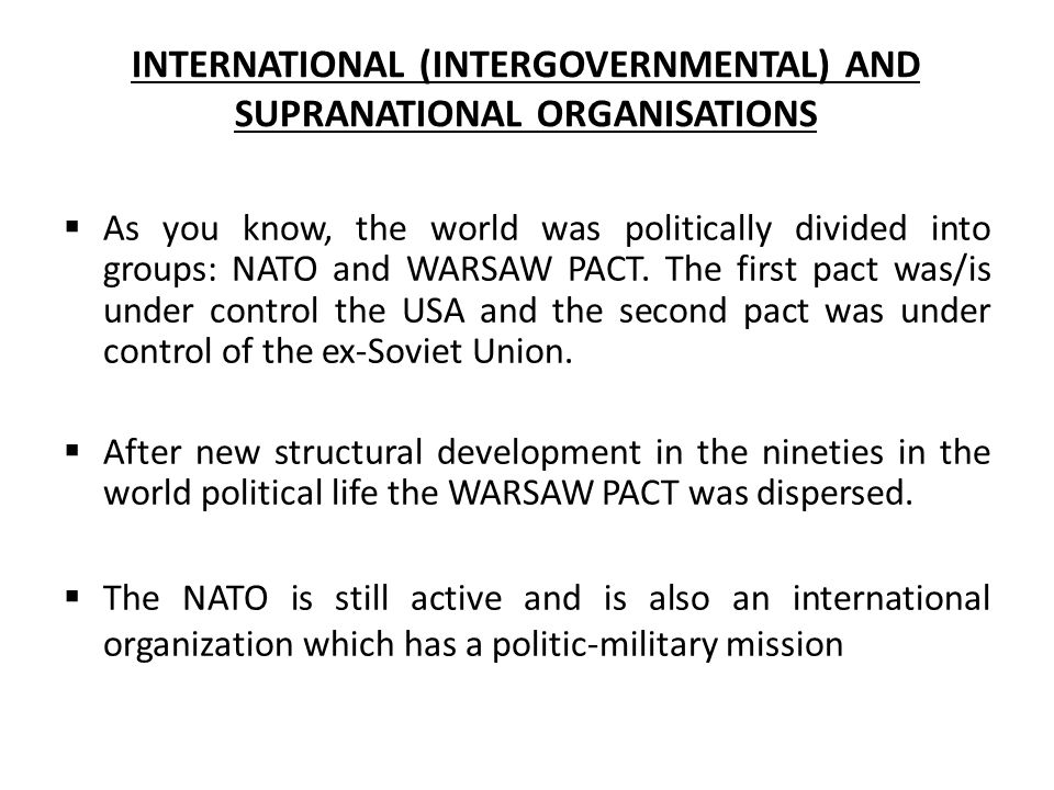 INTERNATIONAL (INTERGOVERNMENTAL) AND SUPRANATIONAL ORGANISATIONS  As you know, the world was politically divided into groups: NATO and WARSAW PACT.