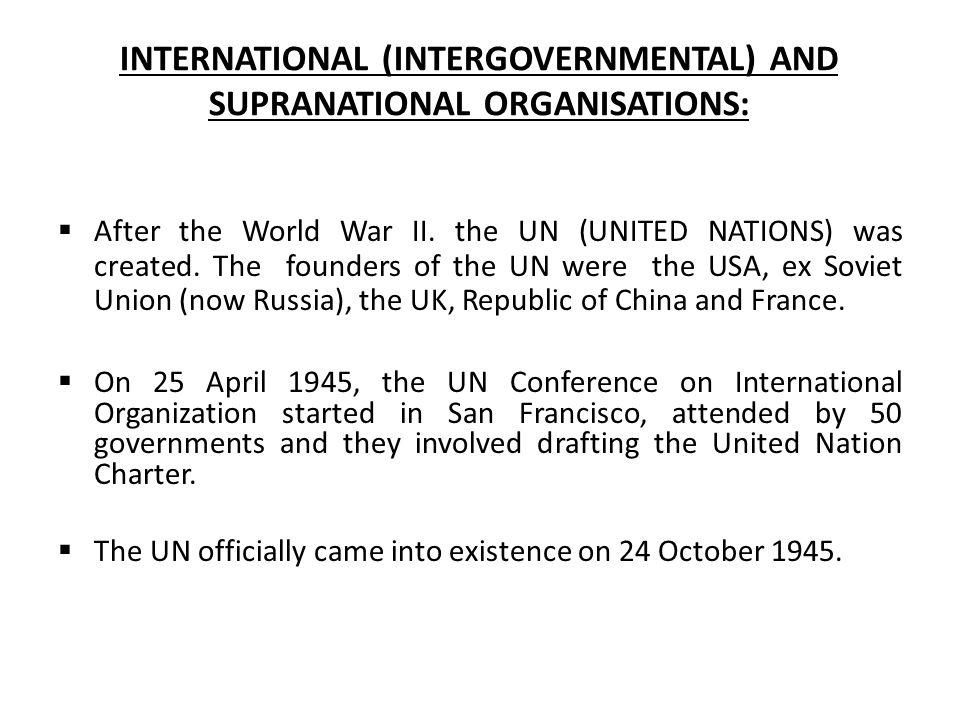 INTERNATIONAL (INTERGOVERNMENTAL) AND SUPRANATIONAL ORGANISATIONS:  After the World War II. the UN (UNITED NATIONS) was created. The founders of the
