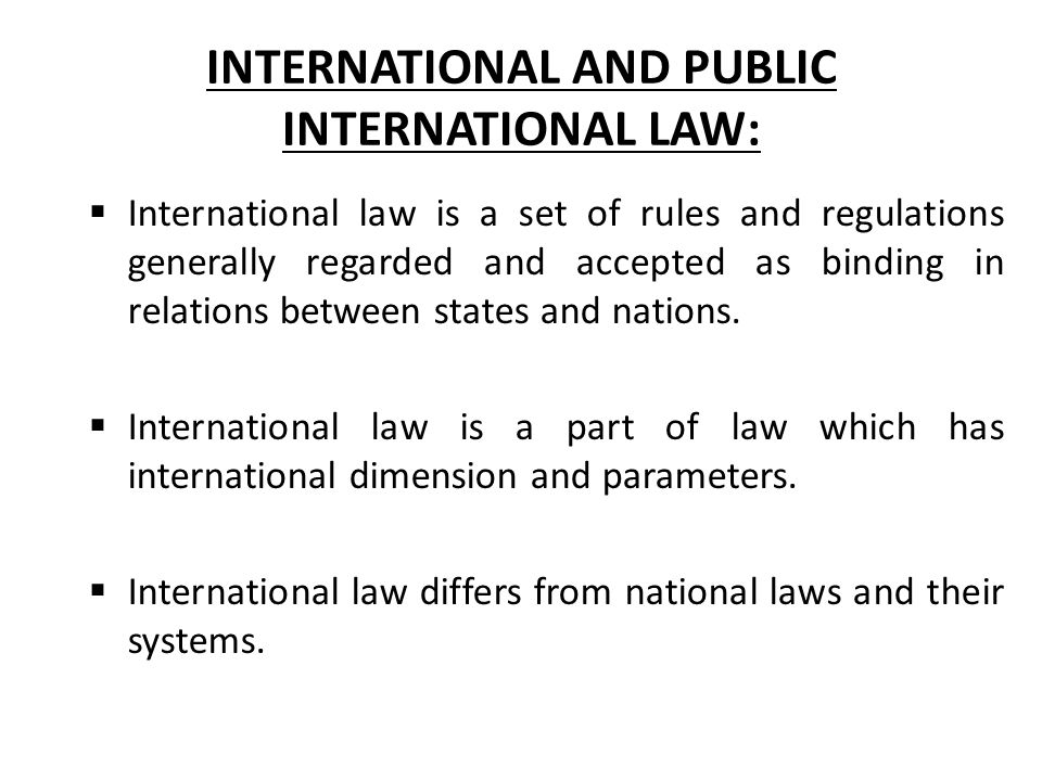 INTERNATIONAL AND PUBLIC INTERNATIONAL LAW:  International law is a set of rules and regulations generally regarded and accepted as binding in relations between states and nations.