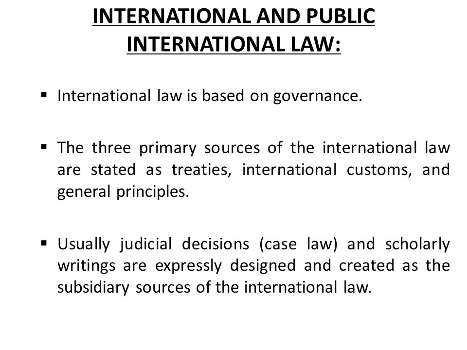 INTERNATIONAL AND PUBLIC INTERNATIONAL LAW:  International law is based on governance.  The three primary sources of the international law are state