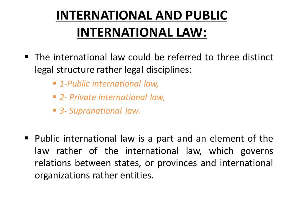 INTERNATIONAL AND PUBLIC INTERNATIONAL LAW:  The international law could be referred to three distinct legal structure rather legal disciplines:  1-Public international law,  2- Private international law,  3- Supranational law.