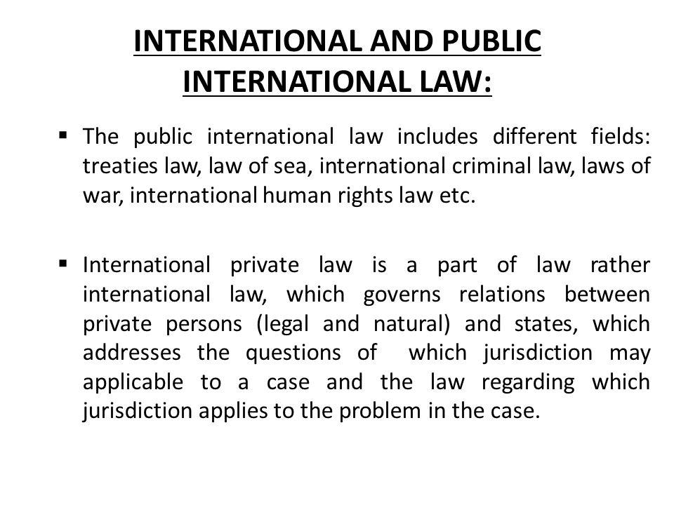 INTERNATIONAL AND PUBLIC INTERNATIONAL LAW:  The public international law includes different fields: treaties law, law of sea, international criminal law, laws of war, international human rights law etc.