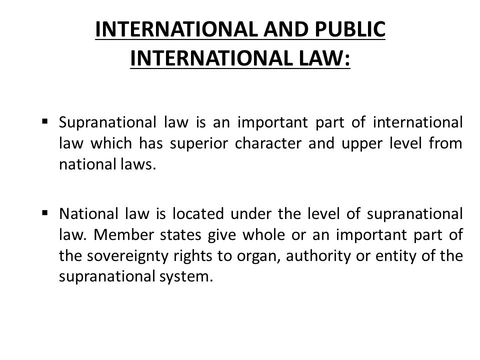 INTERNATIONAL AND PUBLIC INTERNATIONAL LAW:  Supranational law is an important part of international law which has superior character and upper level