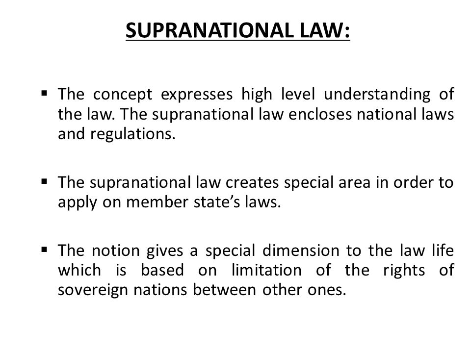 SUPRANATIONAL LAW:  The concept expresses high level understanding of the law. The supranational law encloses national laws and regulations.  The su