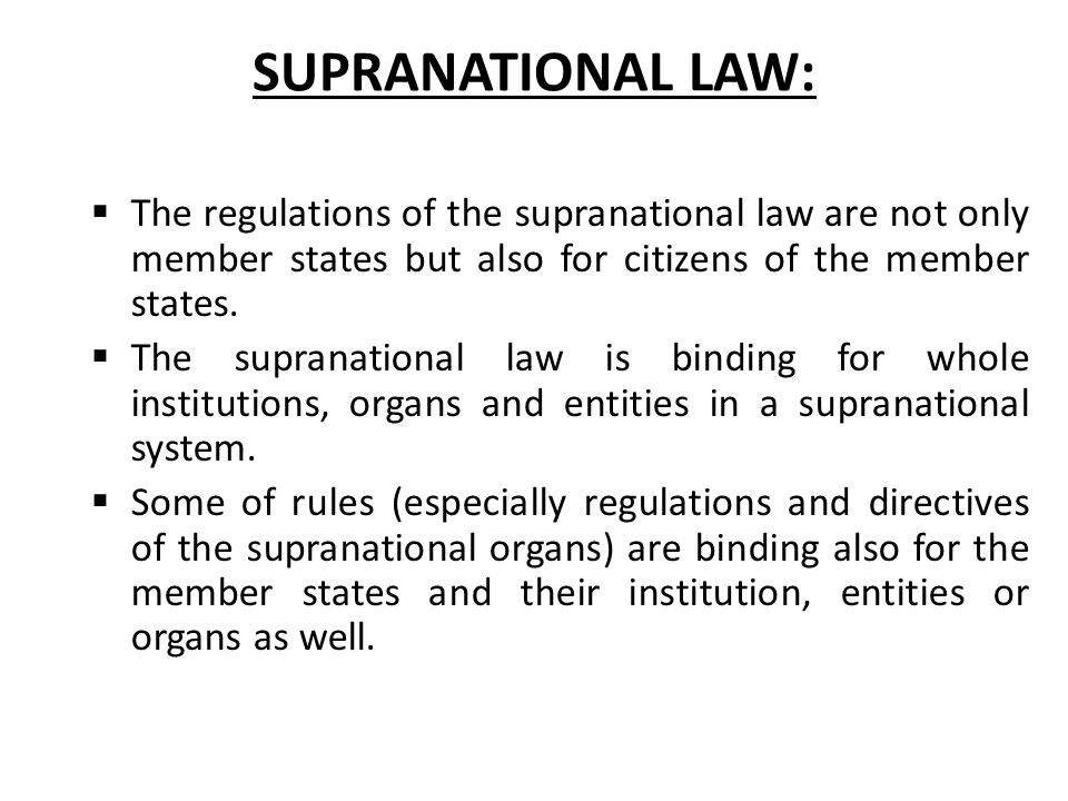 SUPRANATIONAL LAW:  The regulations of the supranational law are not only member states but also for citizens of the member states.  The supranation