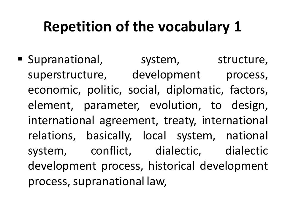 Repetition of the vocabulary 1  Supranational, system, structure, superstructure, development process, economic, politic, social, diplomatic, factors, element, parameter, evolution, to design, international agreement, treaty, international relations, basically, local system, national system, conflict, dialectic, dialectic development process, historical development process, supranational law,