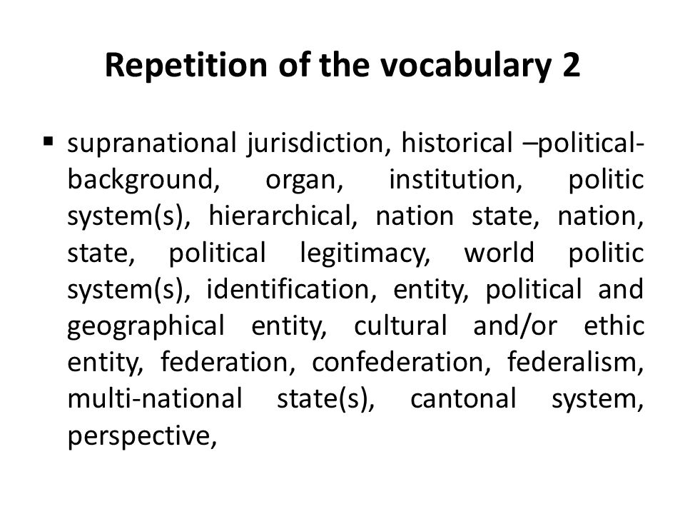 Repetition of the vocabulary 2  supranational jurisdiction, historical –political- background, organ, institution, politic system(s), hierarchical, nation state, nation, state, political legitimacy, world politic system(s), identification, entity, political and geographical entity, cultural and/or ethic entity, federation, confederation, federalism, multi-national state(s), cantonal system, perspective,