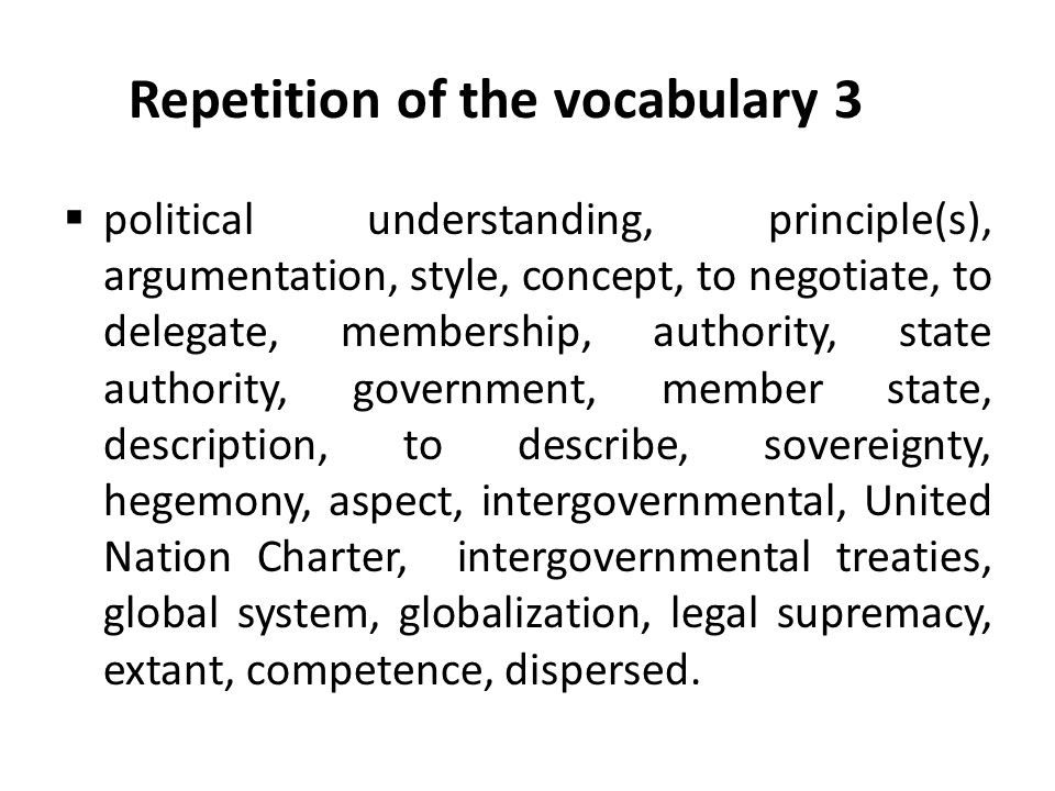 Repetition of the vocabulary 3  political understanding, principle(s), argumentation, style, concept, to negotiate, to delegate, membership, authority, state authority, government, member state, description, to describe, sovereignty, hegemony, aspect, intergovernmental, United Nation Charter, intergovernmental treaties, global system, globalization, legal supremacy, extant, competence, dispersed.