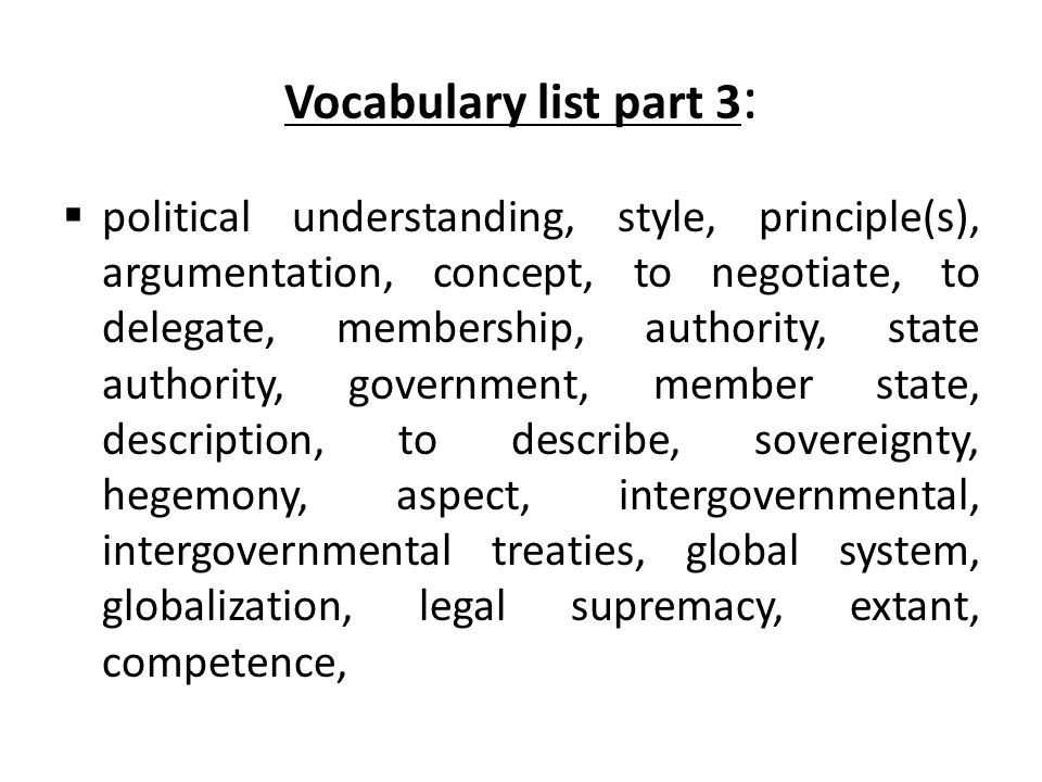 Vocabulary list part 3 :  political understanding, style, principle(s), argumentation, concept, to negotiate, to delegate, membership, authority, state authority, government, member state, description, to describe, sovereignty, hegemony, aspect, intergovernmental, intergovernmental treaties, global system, globalization, legal supremacy, extant, competence,