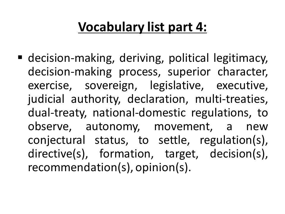 Vocabulary list part 4:  decision-making, deriving, political legitimacy, decision-making process, superior character, exercise, sovereign, legislative, executive, judicial authority, declaration, multi-treaties, dual-treaty, national-domestic regulations, to observe, autonomy, movement, a new conjectural status, to settle, regulation(s), directive(s), formation, target, decision(s), recommendation(s), opinion(s).