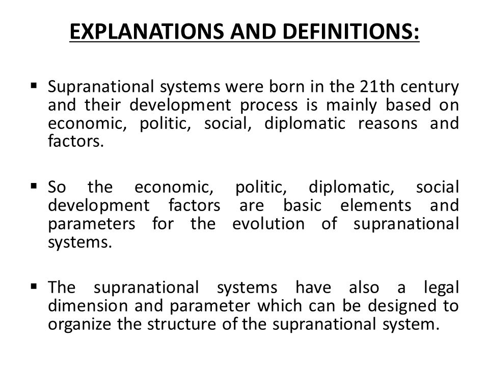 EXPLANATIONS AND DEFINITIONS:  Supranational systems were born in the 21th century and their development process is mainly based on economic, politic, social, diplomatic reasons and factors.