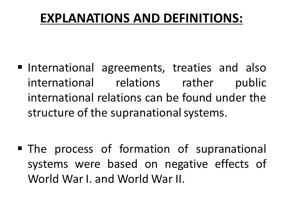 EXPLANATIONS AND DEFINITIONS:  International agreements, treaties and also international relations rather public international relations can be found under the structure of the supranational systems.