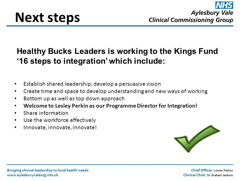 Chief Officer: Louise Patten Clinical Chair: Dr Graham Jackson Bringing clinical leadership to local health needs www.aylesburyvaleccg.nhs.uk Establish shared leadership; develop a persuasive vision Create time and space to develop understanding and new ways of working Bottom up as well as top down approach Welcome to Lesley Perkin as our Programme Director for Integration.