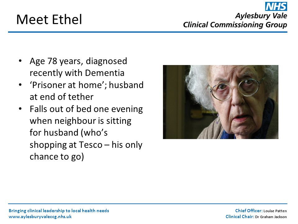 Chief Officer: Louise Patten Clinical Chair: Dr Graham Jackson Bringing clinical leadership to local health needs www.aylesburyvaleccg.nhs.uk Meet Ethel Age 78 years, diagnosed recently with Dementia 'Prisoner at home'; husband at end of tether Falls out of bed one evening when neighbour is sitting for husband (who's shopping at Tesco – his only chance to go)