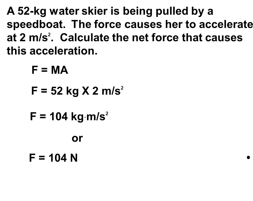 A 52-kg water skier is being pulled by a speedboat. The force causes her to accelerate at 2 m/s 2. Calculate the net force that causes this accelerati