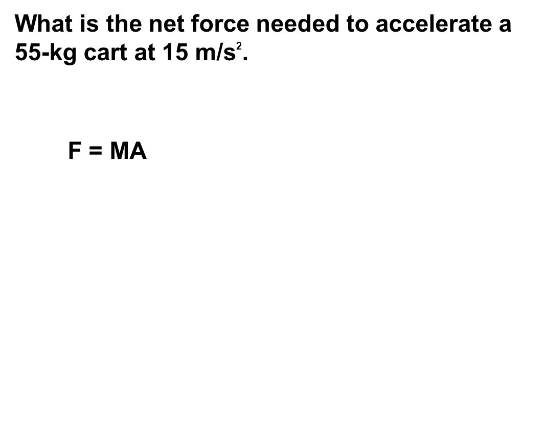 What is the net force needed to accelerate a 55-kg cart at 15 m/s 2. F = MA