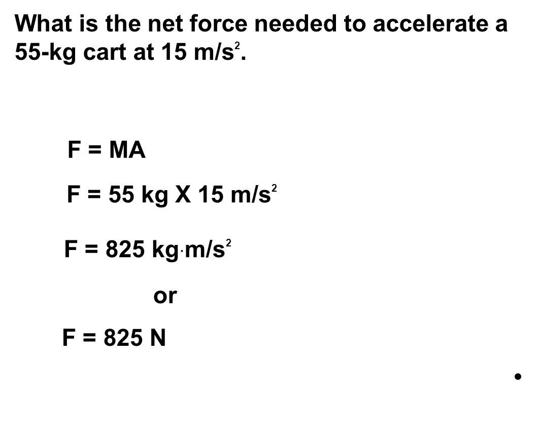 What is the net force needed to accelerate a 55-kg cart at 15 m/s 2. F = MA F = 55 kg X 15 m/s 2 F = 825 kg · m/s 2 or F = 825 N