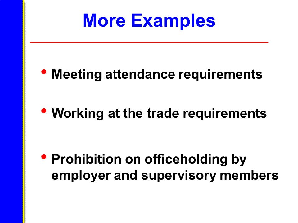 More Examples Meeting attendance requirements Working at the trade requirements Prohibition on officeholding by employer and supervisory members
