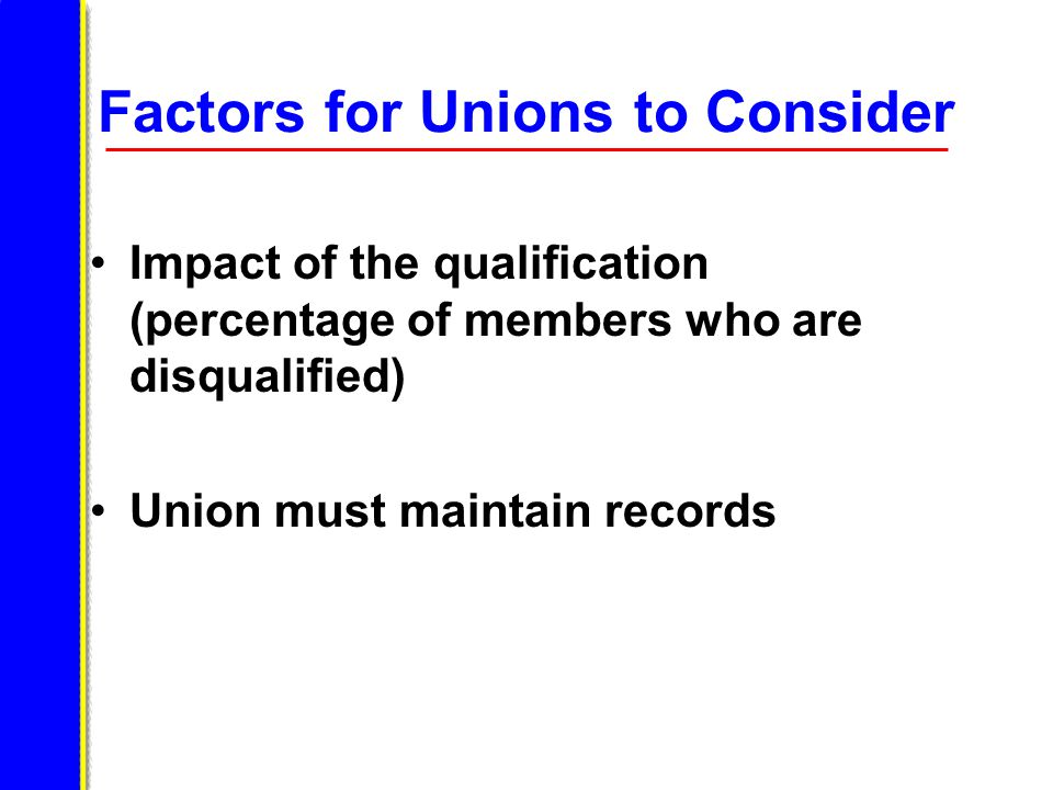 Factors for Unions to Consider Impact of the qualification (percentage of members who are disqualified) Union must maintain records