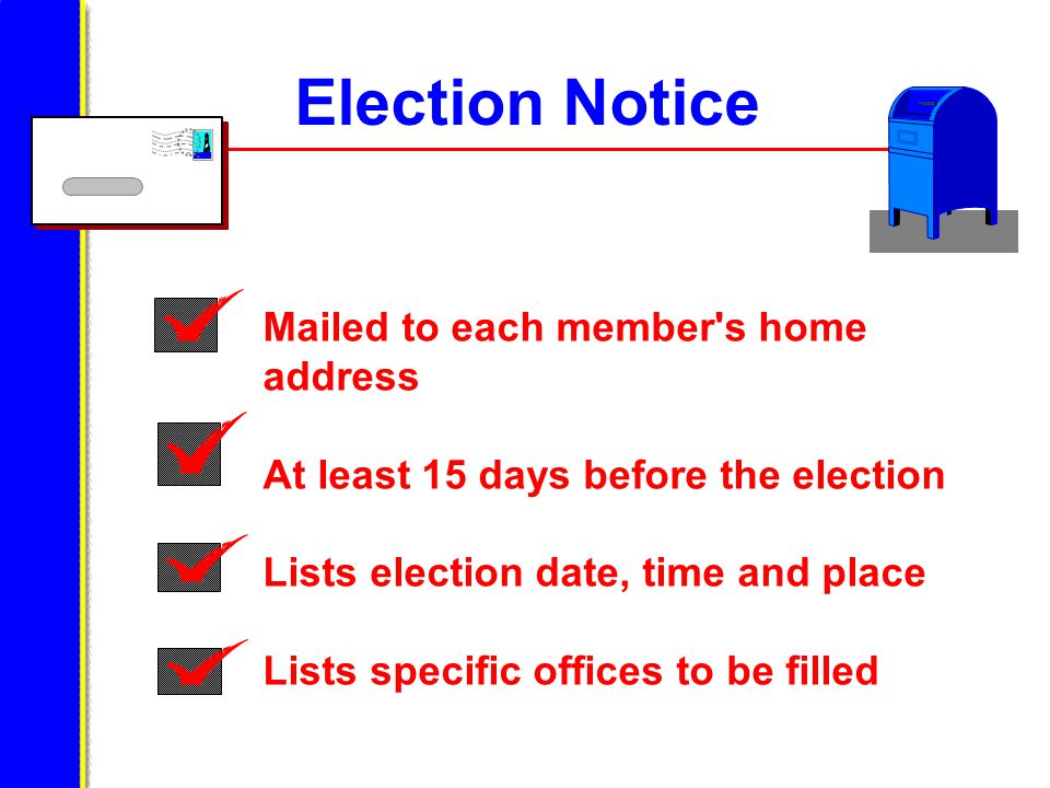 Election Notice Mailed to each member s home address At least 15 days before the election Lists election date, time and place Lists specific offices to be filled
