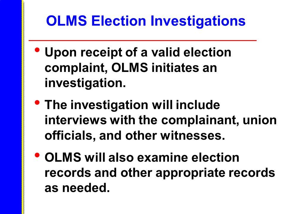 OLMS Election Investigations Upon receipt of a valid election complaint, OLMS initiates an investigation.