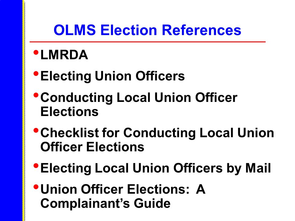 OLMS Election References LMRDA Electing Union Officers Conducting Local Union Officer Elections Checklist for Conducting Local Union Officer Elections Electing Local Union Officers by Mail Union Officer Elections: A Complainant's Guide