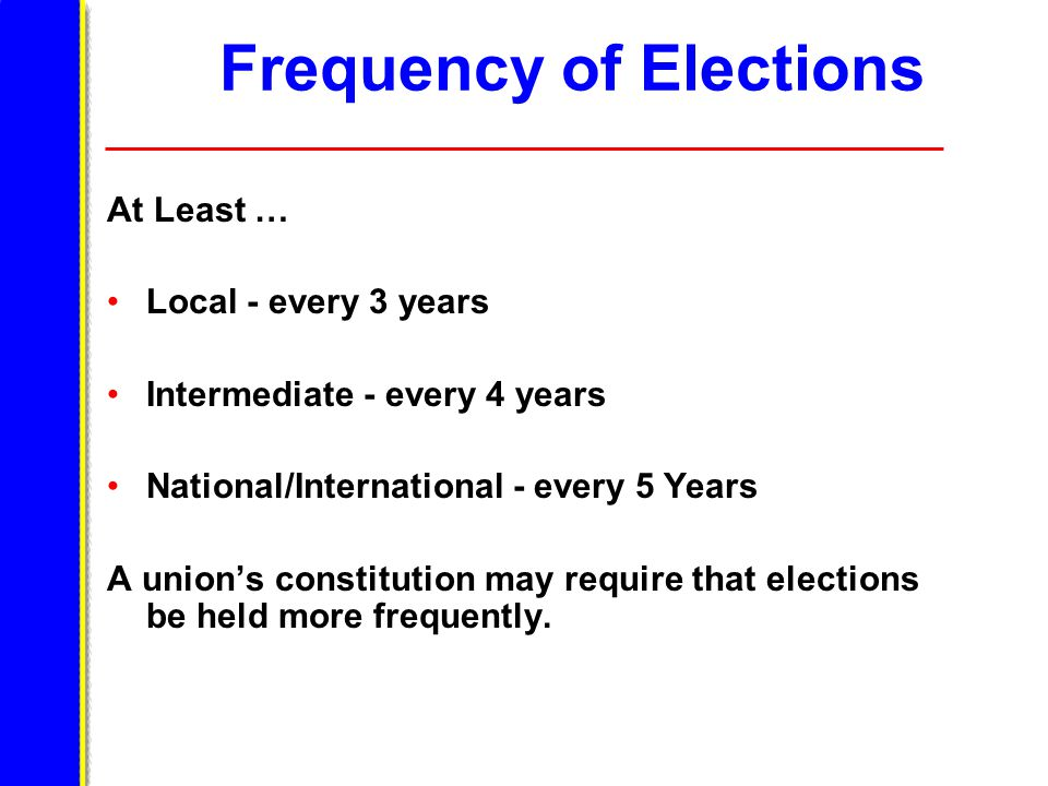 Frequency of Elections At Least … Local - every 3 years Intermediate - every 4 years National/International - every 5 Years A union's constitution may require that elections be held more frequently.