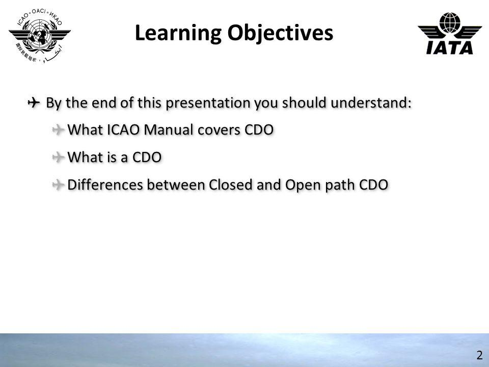 Learning Objectives ✈ By the end of this presentation you should understand: ✈ What ICAO Manual covers CDO ✈ What is a CDO ✈ Differences between Close