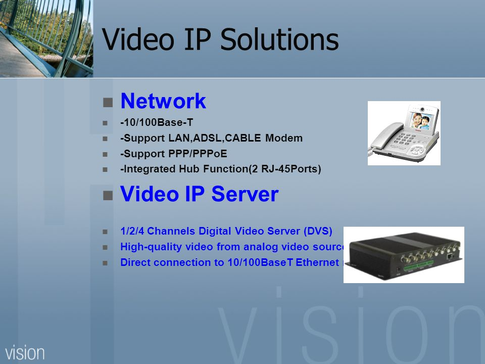 Video IP Solutions Network -10/100Base-T -Support LAN,ADSL,CABLE Modem -Support PPP/PPPoE -Integrated Hub Function(2 RJ-45Ports) Video IP Server 1/2/4