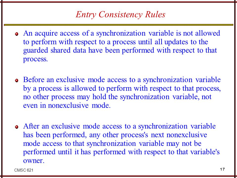 CMSC 621 17 Entry Consistency Rules An acquire access of a synchronization variable is not allowed to perform with respect to a process until all upda